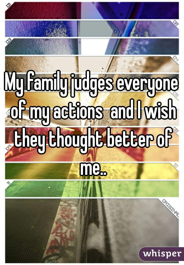 My family judges everyone of my actions  and I wish they thought better of me..