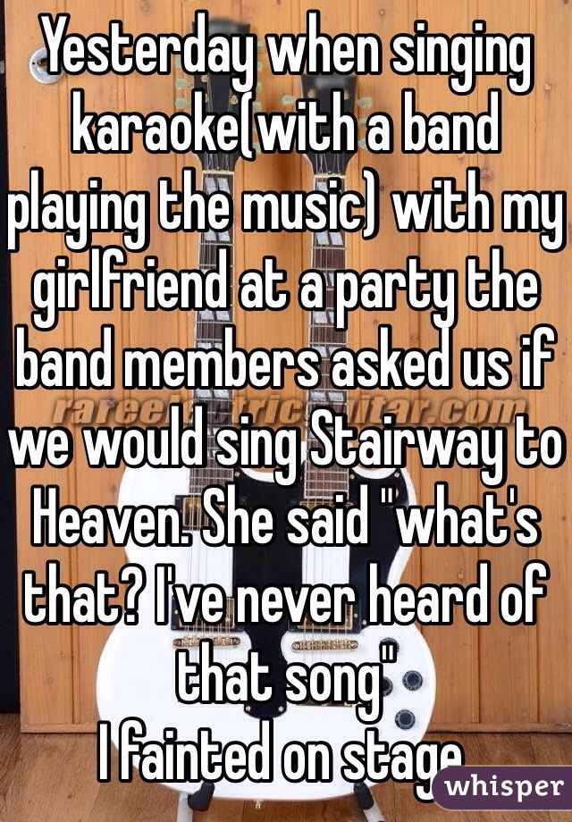 """Yesterday when singing karaoke(with a band playing the music) with my girlfriend at a party the band members asked us if we would sing Stairway to Heaven. She said """"what's that? I've never heard of that song"""" I fainted on stage."""