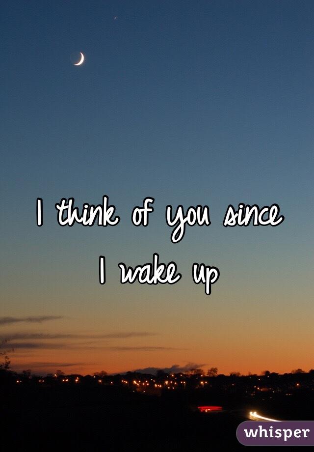 I think of you since  I wake up