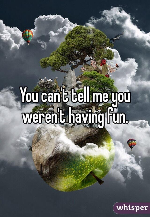 You can't tell me you weren't having fun.