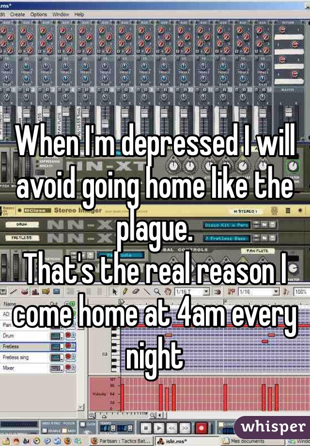When I'm depressed I will avoid going home like the plague.  That's the real reason I come home at 4am every night