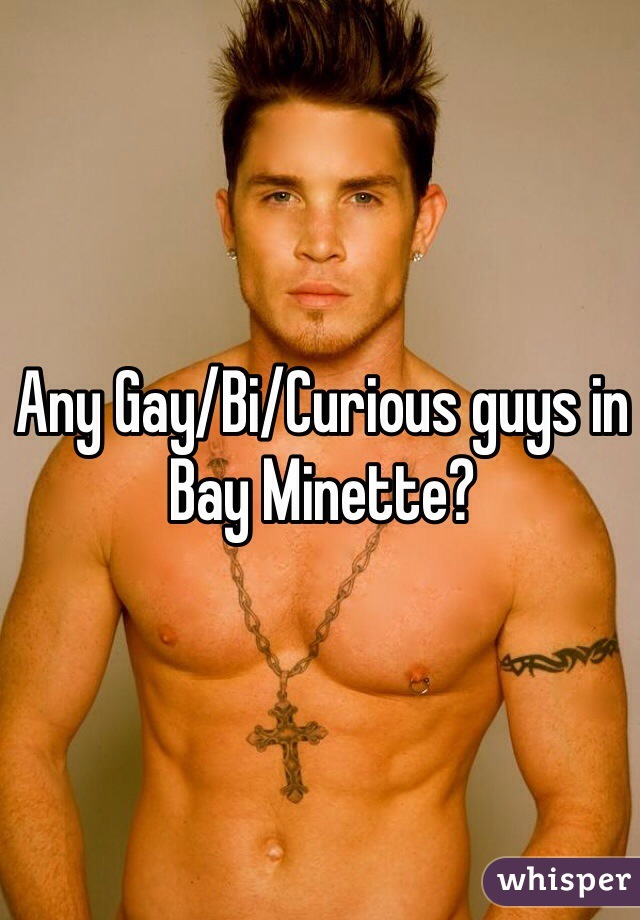 Any Gay/Bi/Curious guys in Bay Minette?