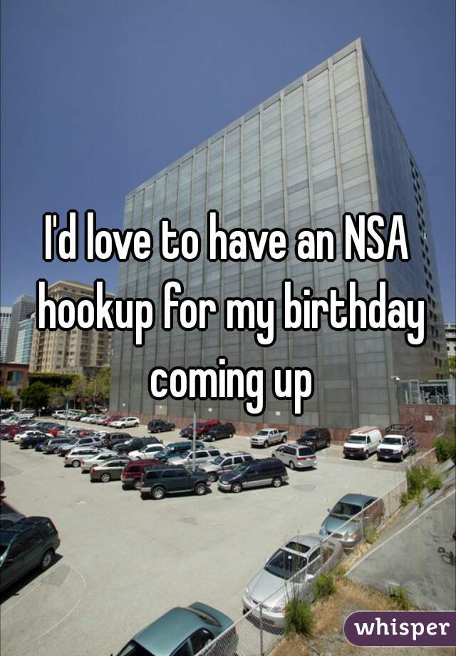 I'd love to have an NSA hookup for my birthday coming up