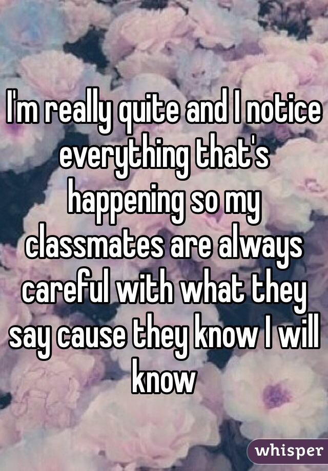 I'm really quite and I notice everything that's happening so my classmates are always careful with what they say cause they know I will know