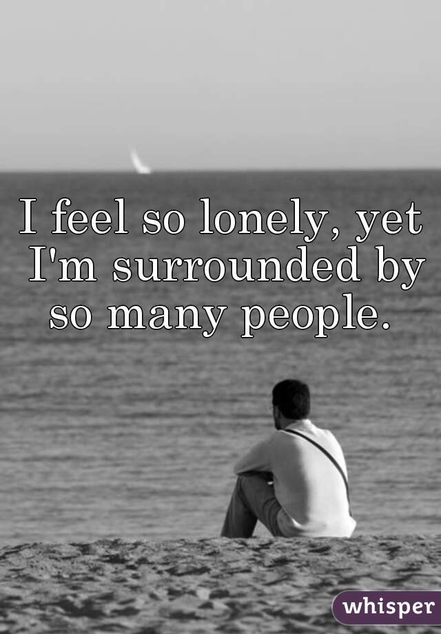 I feel so lonely, yet I'm surrounded by so many people.