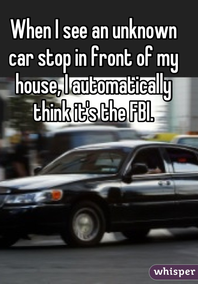 When I see an unknown car stop in front of my house, I automatically think it's the FBI.