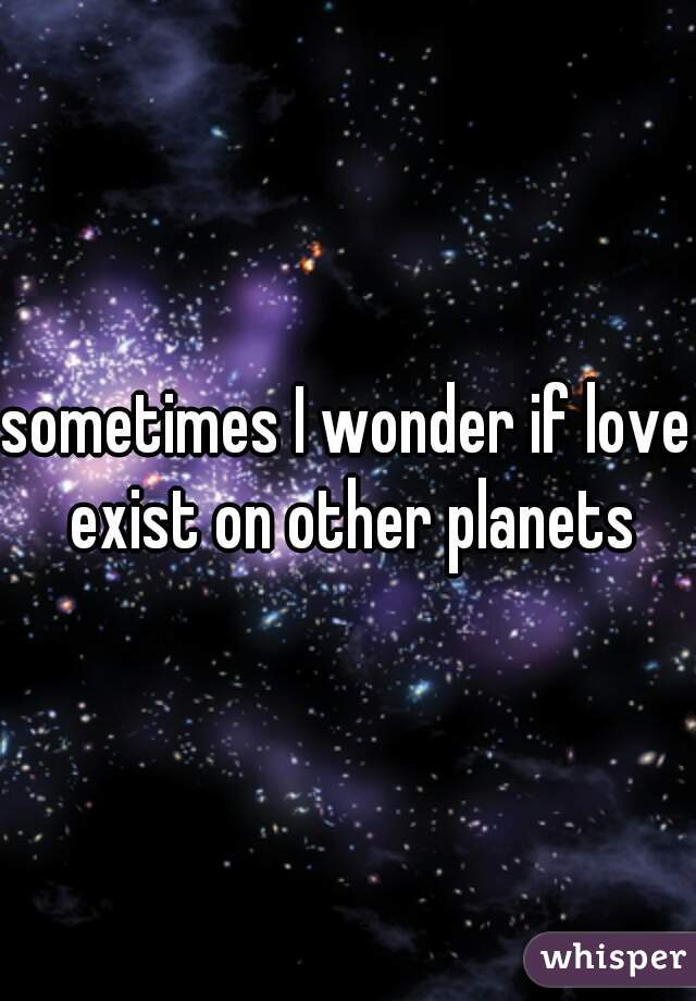 sometimes I wonder if love exist on other planets