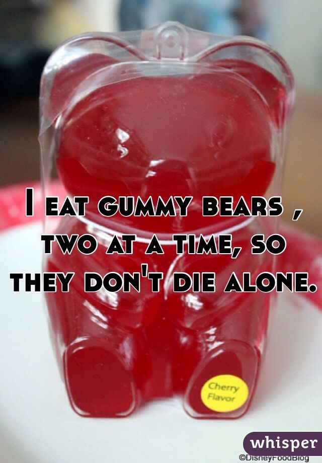 I eat gummy bears , two at a time, so  they don't die alone.
