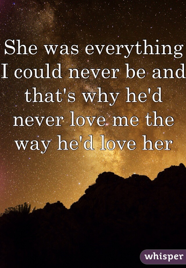 She was everything I could never be and that's why he'd never love me the way he'd love her