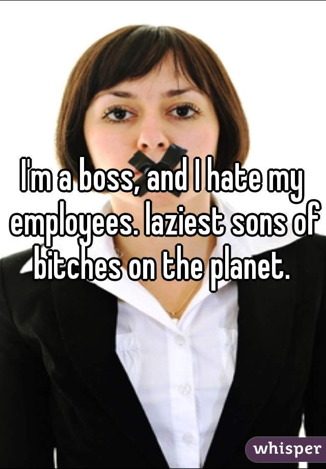 I'm a boss, and I hate my employees. laziest sons of bitches on the planet.