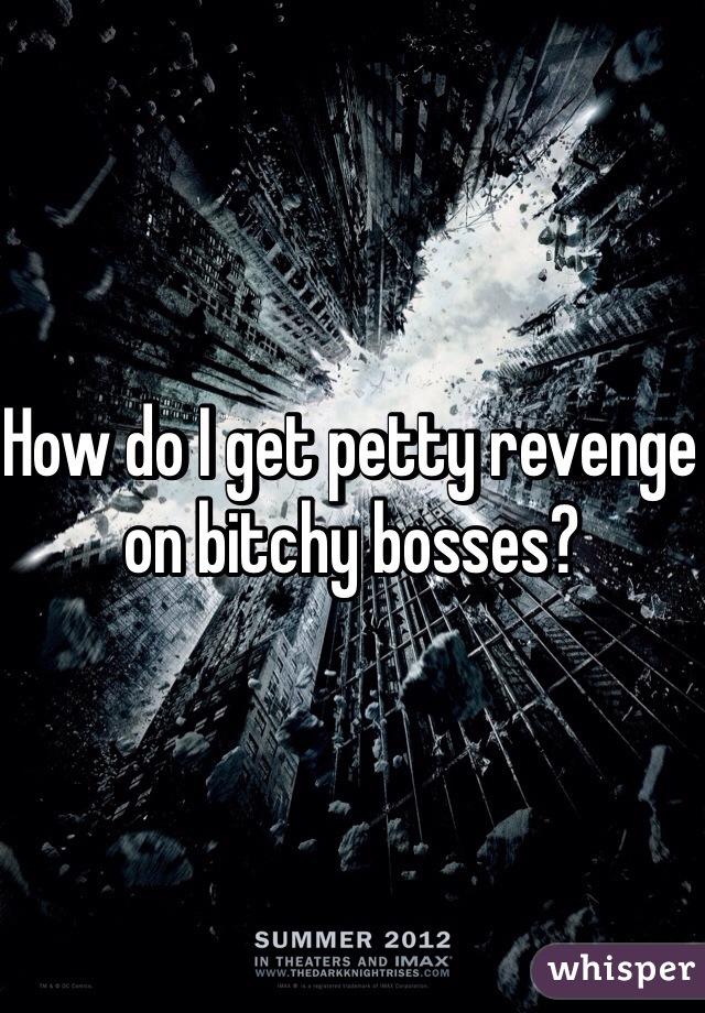 How do I get petty revenge on bitchy bosses?