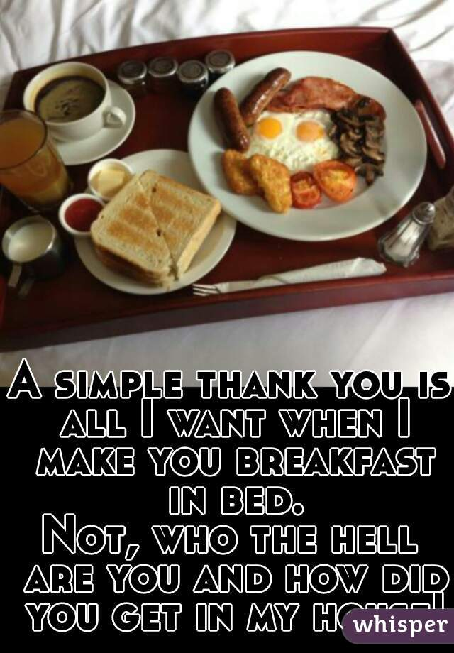 A simple thank you is all I want when I make you breakfast in bed. Not, who the hell are you and how did you get in my house!