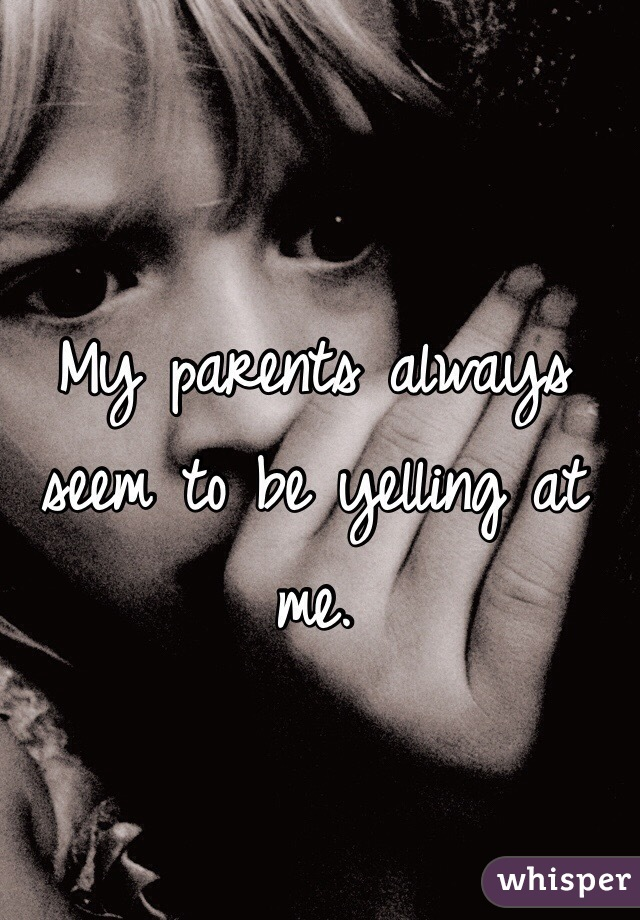 My parents always seem to be yelling at me.