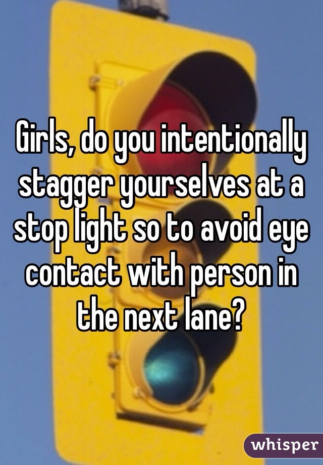 Girls, do you intentionally stagger yourselves at a stop light so to avoid eye contact with person in the next lane?