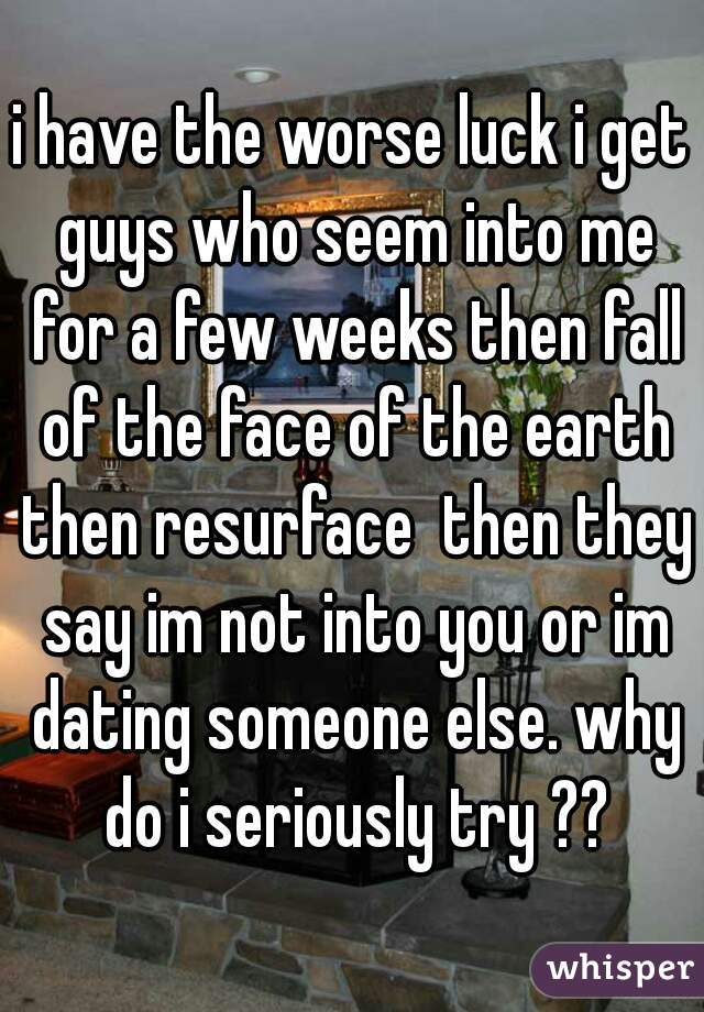 i have the worse luck i get guys who seem into me for a few weeks then fall of the face of the earth then resurface  then they say im not into you or im dating someone else. why do i seriously try ??