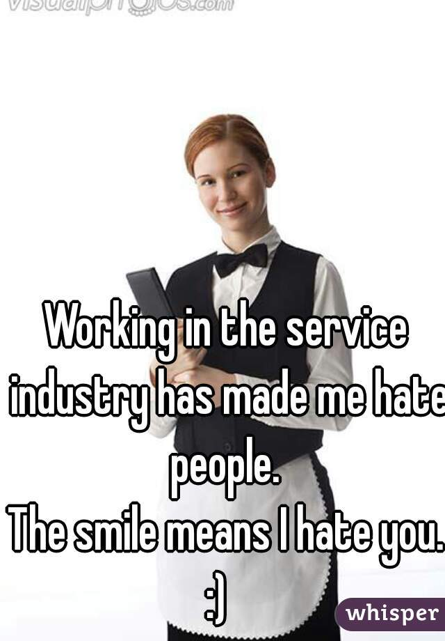 Working in the service industry has made me hate people.   The smile means I hate you. :)