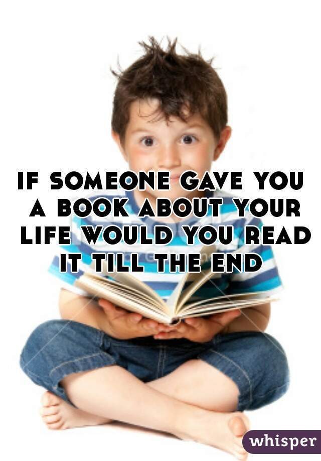 if someone gave you a book about your life would you read it till the end
