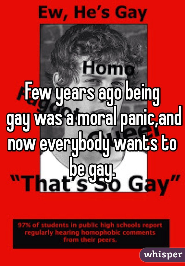 Few years ago being  gay was a moral panic,and now everybody wants to be gay.