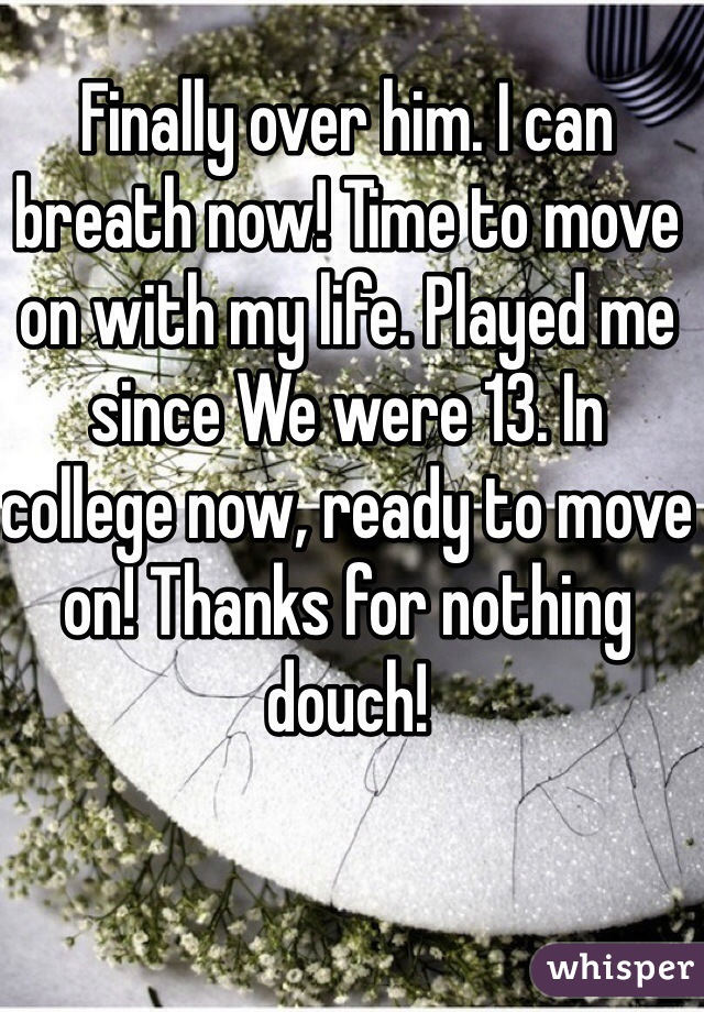 Finally over him. I can breath now! Time to move on with my life. Played me since We were 13. In college now, ready to move on! Thanks for nothing douch!