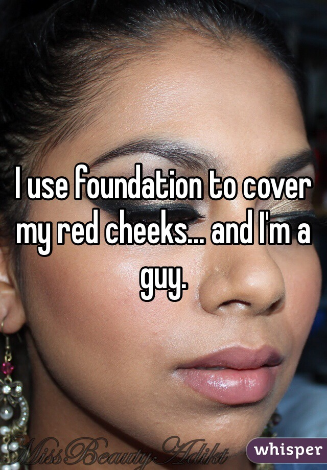 I use foundation to cover my red cheeks... and I'm a guy.