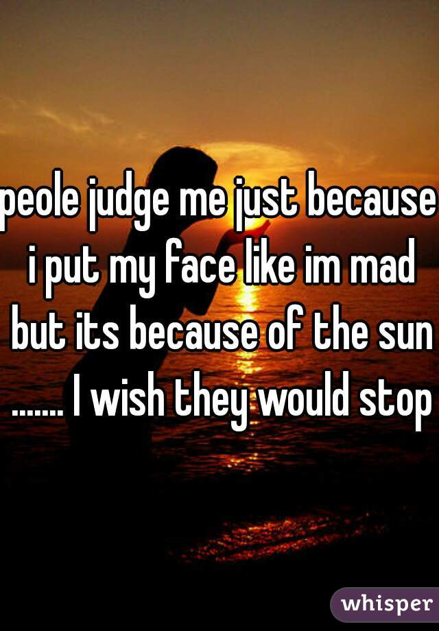 peole judge me just because i put my face like im mad but its because of the sun ....... I wish they would stop