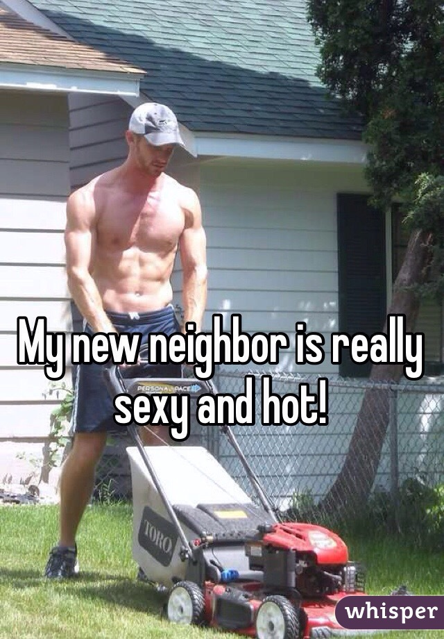 My new neighbor is really sexy and hot!