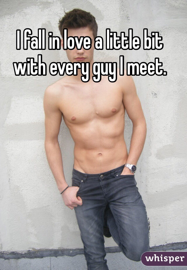 I fall in love a little bit with every guy I meet.