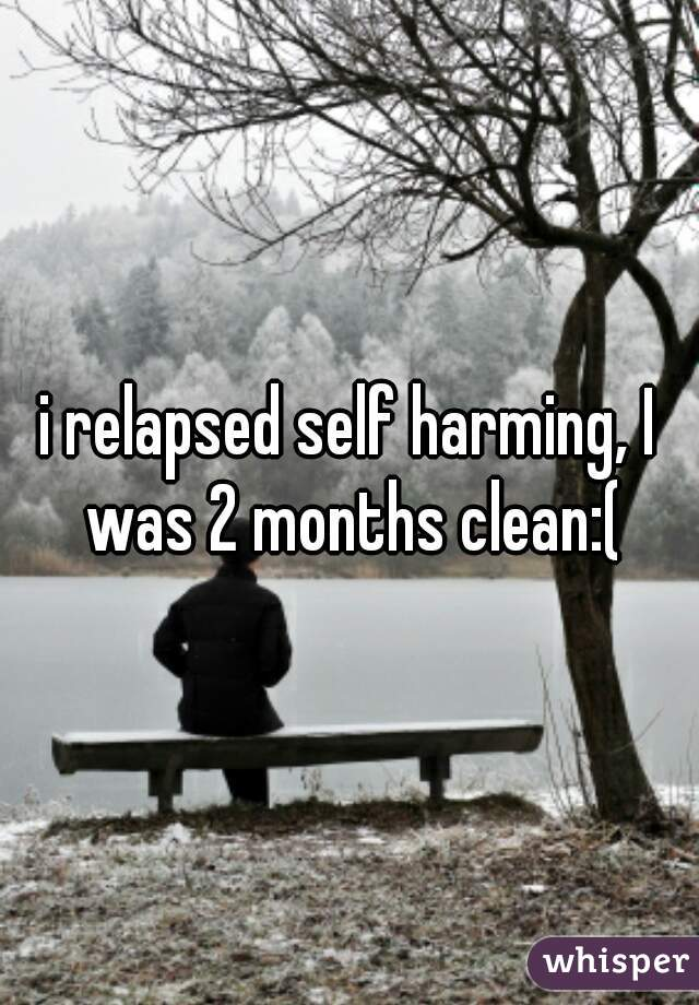 i relapsed self harming, I was 2 months clean:(