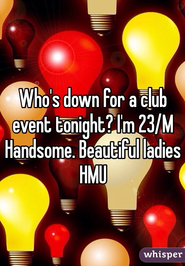 Who's down for a club event tonight? I'm 23/M Handsome. Beautiful ladies HMU