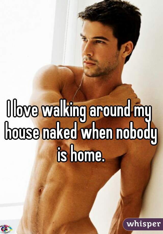 I love walking around my house naked when nobody is home.