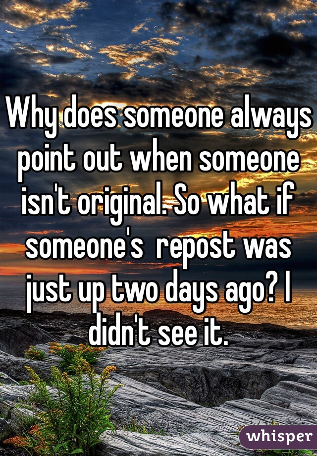 Why does someone always point out when someone isn't original. So what if someone's  repost was just up two days ago? I didn't see it.