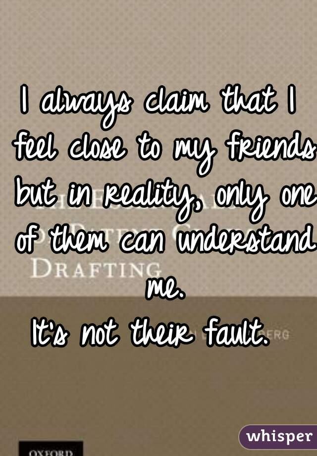 I always claim that I feel close to my friends but in reality, only one of them can understand me.  It's not their fault.