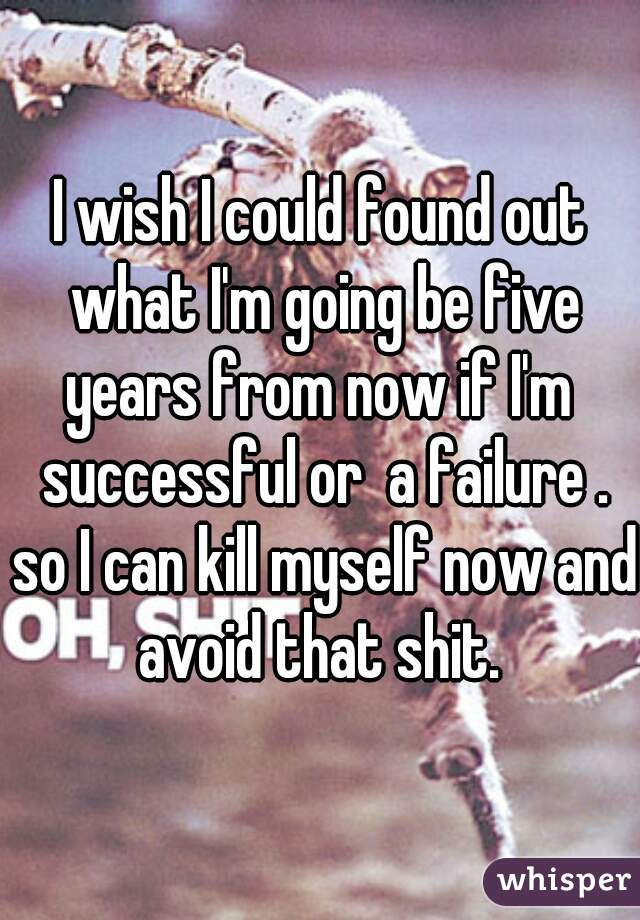I wish I could found out what I'm going be five years from now if I'm  successful or  a failure . so I can kill myself now and avoid that shit.