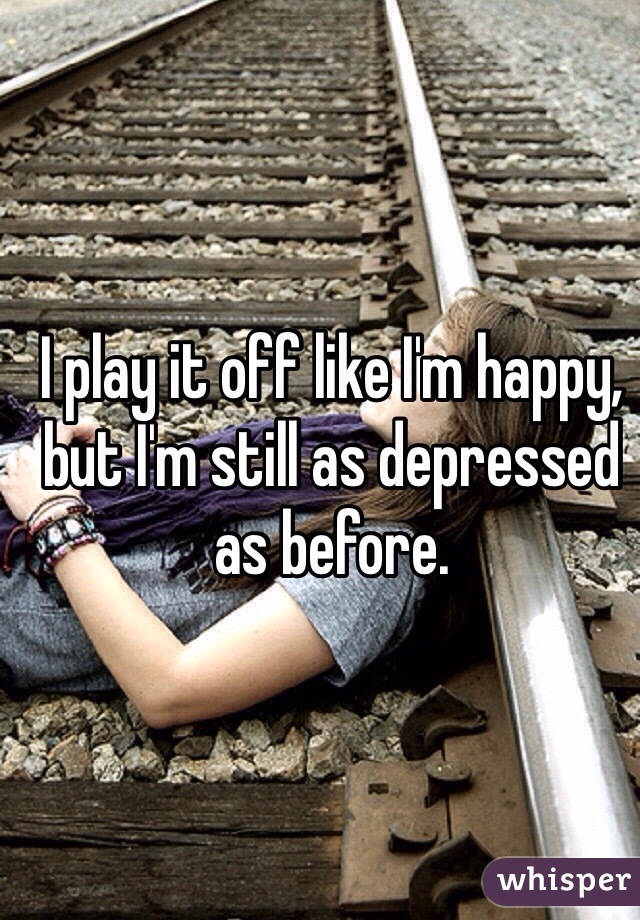 I play it off like I'm happy, but I'm still as depressed as before.