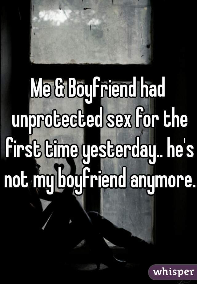 Me & Boyfriend had unprotected sex for the first time yesterday.. he's not my boyfriend anymore.