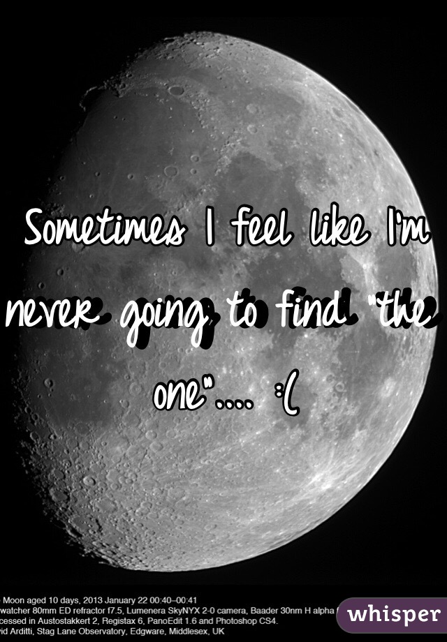 """Sometimes I feel like I'm never going to find """"the one"""".... :("""