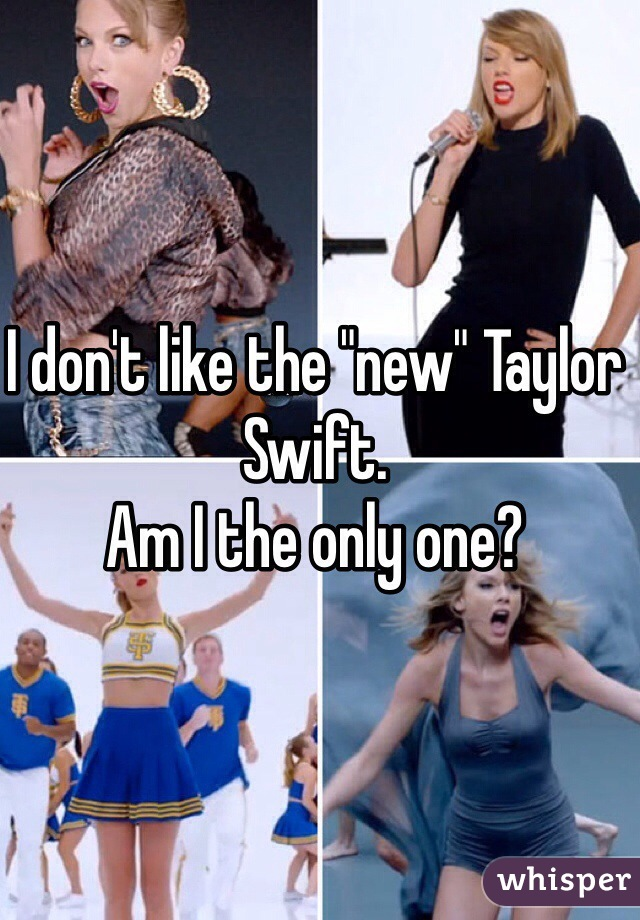 "I don't like the ""new"" Taylor Swift. Am I the only one?"