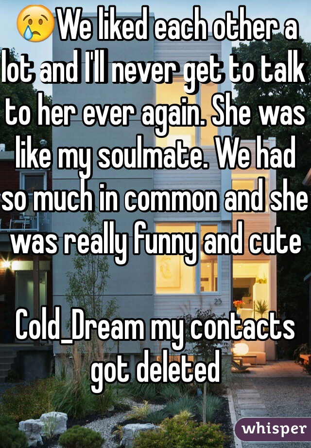 😢We liked each other a lot and I'll never get to talk to her ever again. She was like my soulmate. We had so much in common and she was really funny and cute  Cold_Dream my contacts got deleted