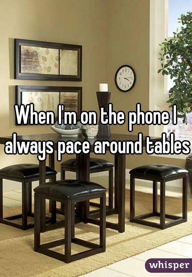 When I'm on the phone I always pace around tables