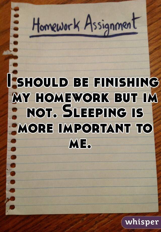 I should be finishing my homework but im not. Sleeping is more important to me.