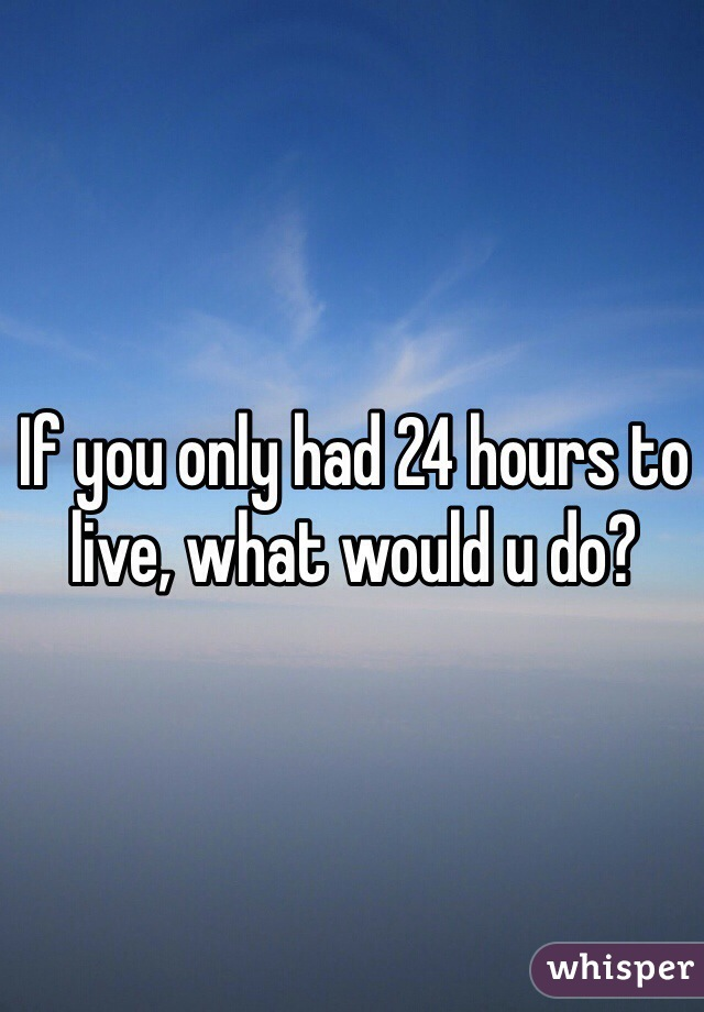 If you only had 24 hours to live, what would u do?