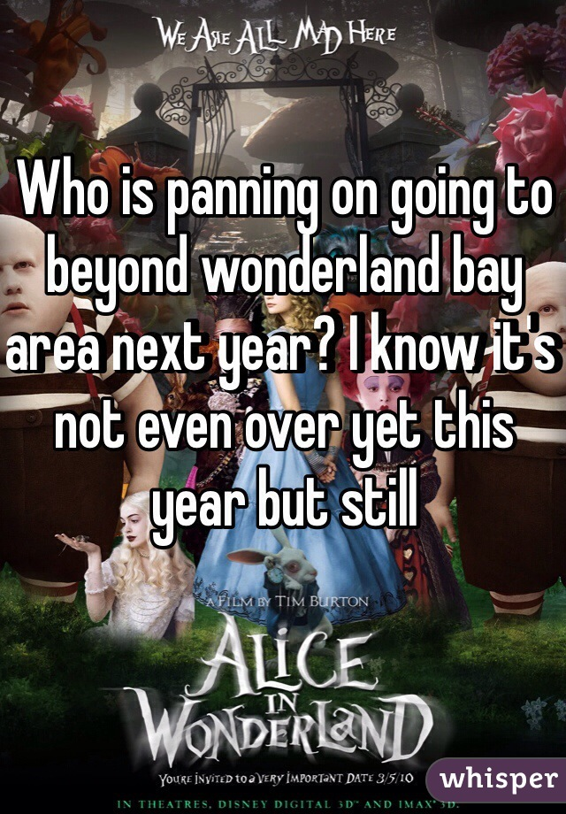 Who is panning on going to beyond wonderland bay area next year? I know it's not even over yet this year but still