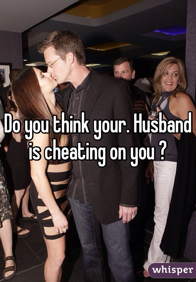 Do you think your. Husband is cheating on you ?