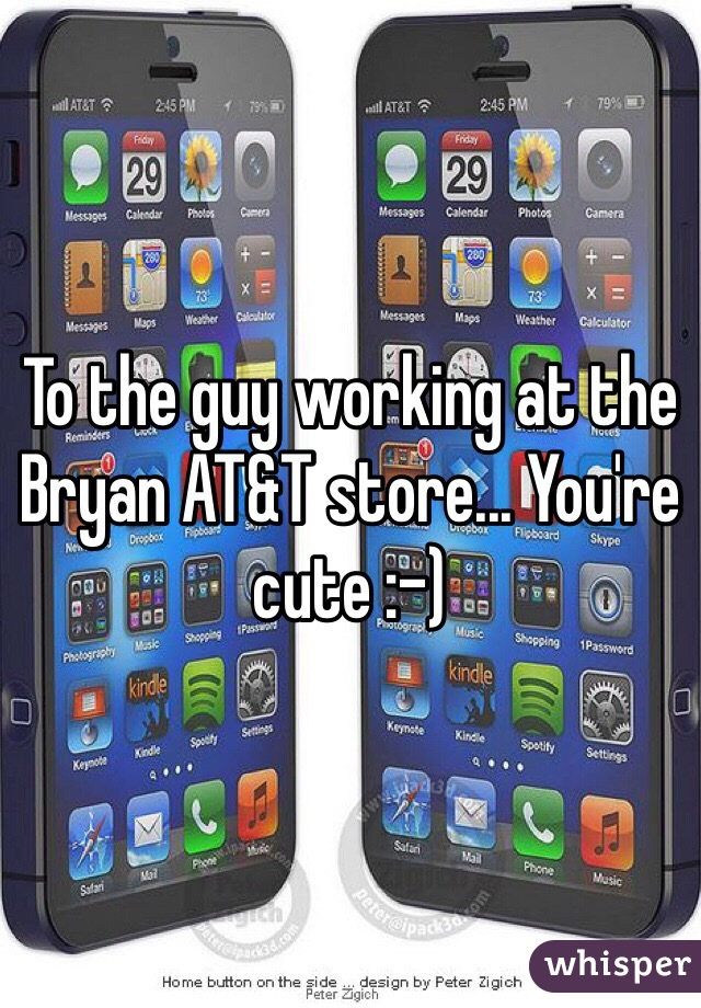 To the guy working at the Bryan AT&T store... You're cute :-)
