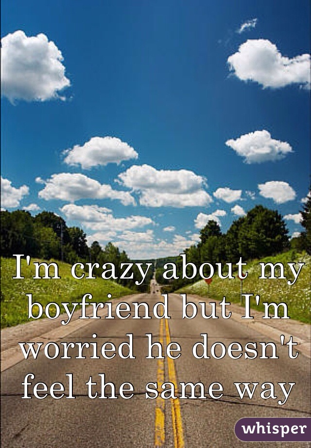I'm crazy about my boyfriend but I'm worried he doesn't feel the same way