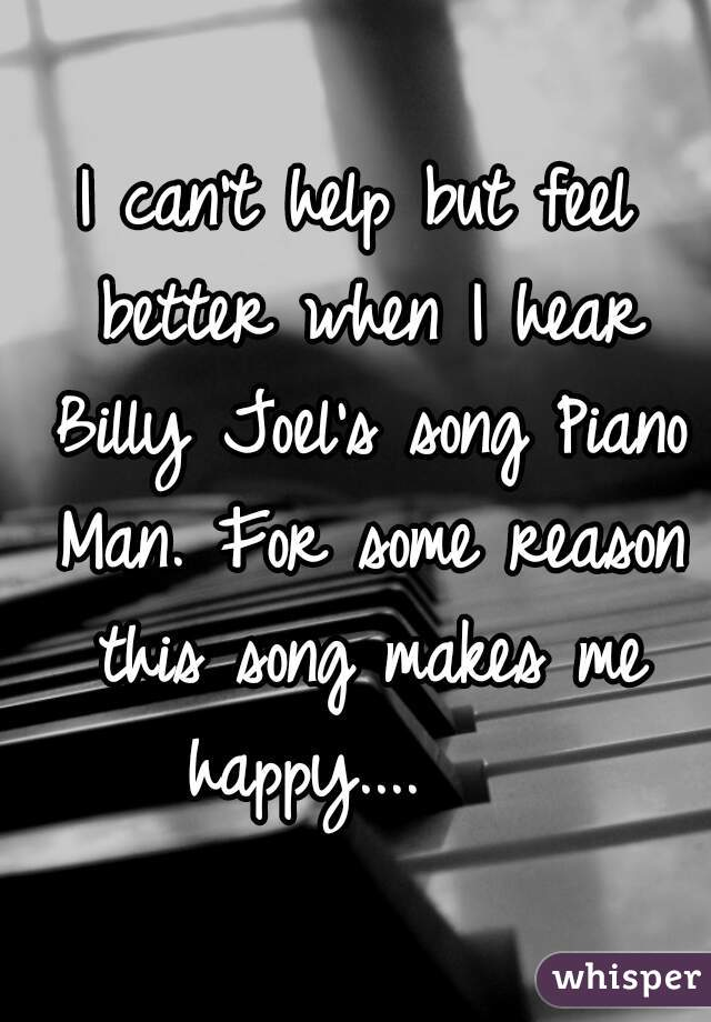 I can't help but feel better when I hear Billy Joel's song Piano Man. For some reason this song makes me happy....