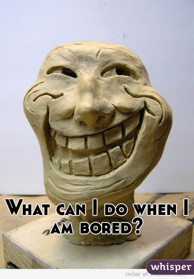 What can I do when I am bored?