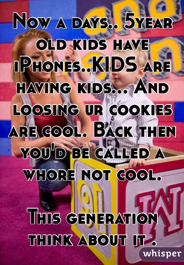Now a days.. 5year old kids have iPhones..KIDS are having kids... And loosing ur cookies are cool. Back then you'd be called a whore not cool.  This generation think about it .