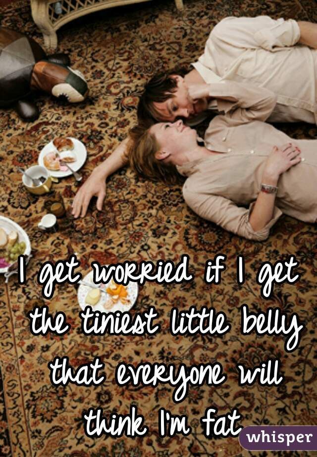 I get worried if I get the tiniest little belly that everyone will think I'm fat.