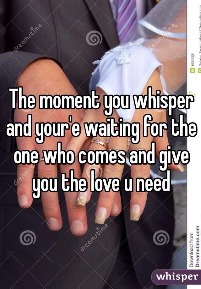 The moment you whisper and your'e waiting for the one who comes and give you the love u need